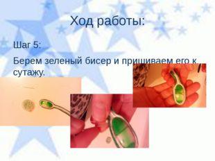 Ход работы: Шаг 5: Берем зеленый бисер и пришиваем его к сутажу.