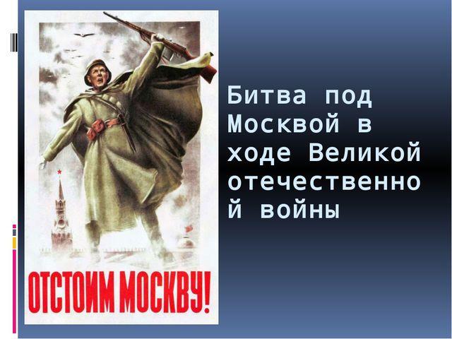 Битва под Москвой в ходе Великой отечественной войны