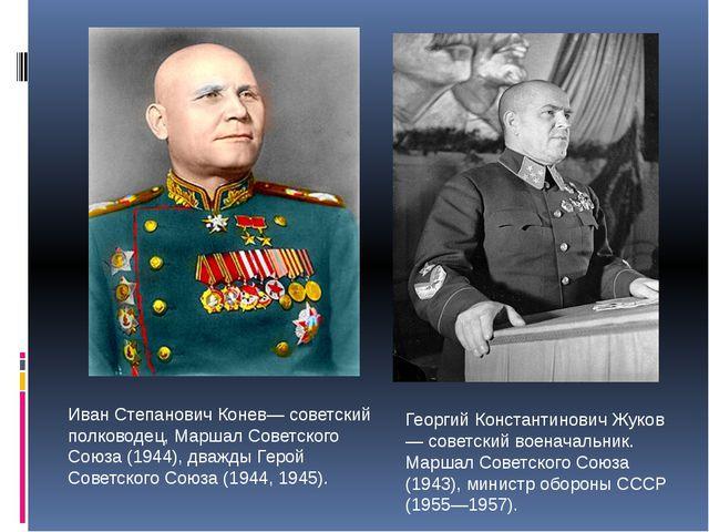 Иван Степанович Конев— советский полководец, Маршал Советского Союза (1944),...
