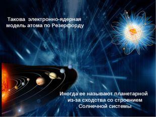 Такова электронно-ядерная модель атома по Резерфорду Иногда ее называют плане