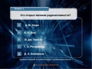 Вопрос 1 Кто открыл явление радиоактивности? А. М. Кюри А Б. Н. Бор Б В. Дж.