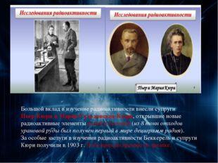 Большой вклад в изучение радиоактивности внесли супруги Пьер Кюри и Мария Скл