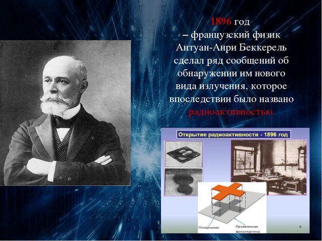 1896 год – французский физик Антуан-Анри Беккерель сделал ряд сообщений об об...