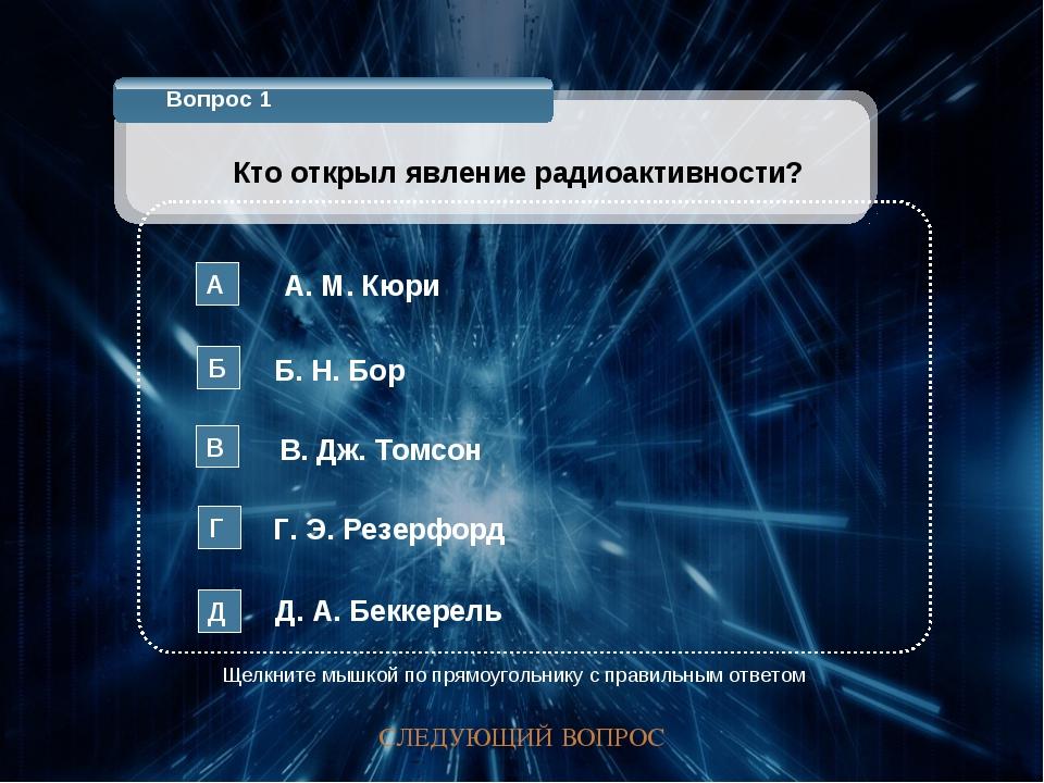 Вопрос 1 Кто открыл явление радиоактивности? А. М. Кюри А Б. Н. Бор Б В. Дж....