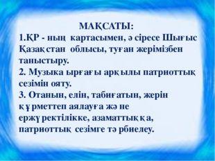 МАҚСАТЫ: 1.ҚР - ның картасымен, әсіресе Шығыс Қазақстан облысы, туған жерімі