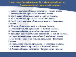 Қазақстан Республикасы 14 әкімшілік облысқа, 5 экономикалық ауданға бөлінген: