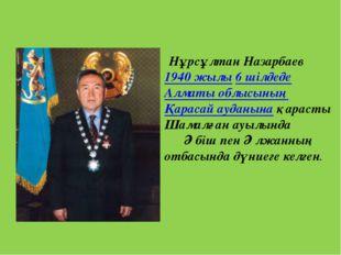 Нұрсұлтан Назарбаев 1940 жылы 6 шілдеде Алматы облысының Қарасай ауданына қа