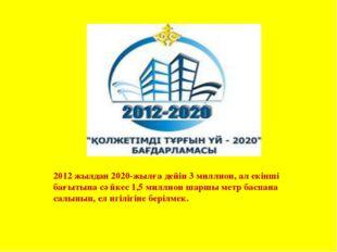 2012 жылдан 2020-жылға дейін 3 миллион, ал екінші бағытына сәйкес 1,5 миллион