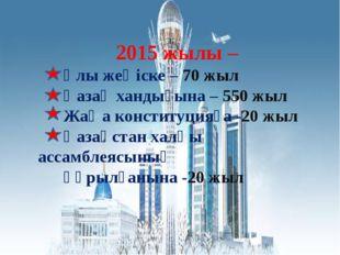 2015 жылы – Ұлы жеңіске – 70 жыл Қазақ хандығына – 550 жыл Жаңа конституцияғ