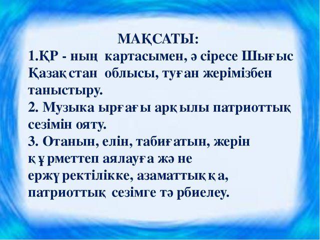 МАҚСАТЫ: 1.ҚР - ның картасымен, әсіресе Шығыс Қазақстан облысы, туған жерімі...