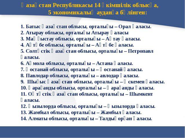 Қазақстан Республикасы 14 әкімшілік облысқа, 5 экономикалық ауданға бөлінген:...