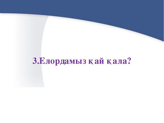 3.Елордамыз қай қала?