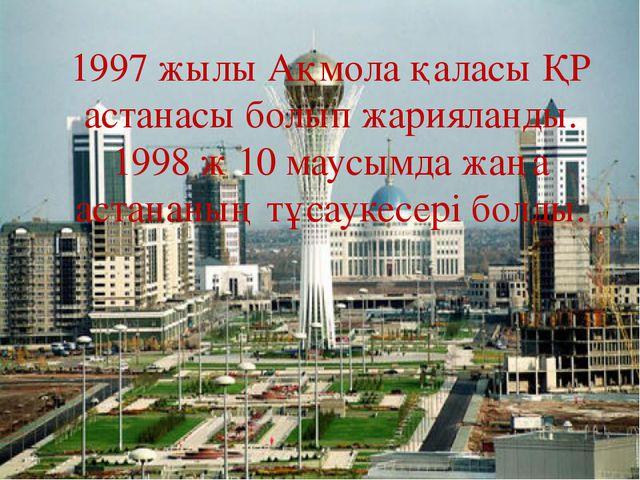 1997 жылы Ақмола қаласы ҚР астанасы болып жарияланды. 1998 ж 10 маусымда жаңа...
