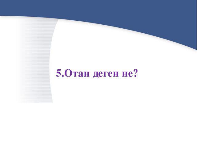 5.Отан деген не?
