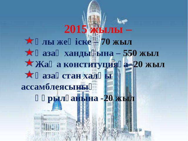 2015 жылы – Ұлы жеңіске – 70 жыл Қазақ хандығына – 550 жыл Жаңа конституцияғ...