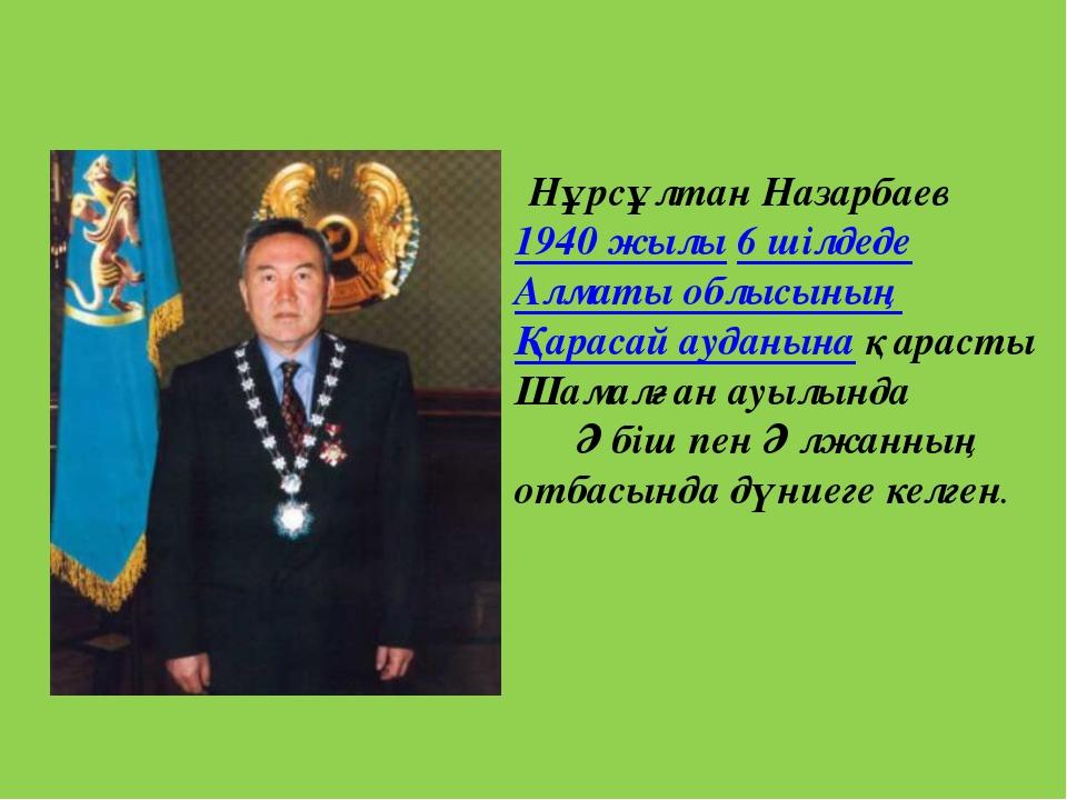 Нұрсұлтан Назарбаев 1940 жылы 6 шілдеде Алматы облысының Қарасай ауданына қа...