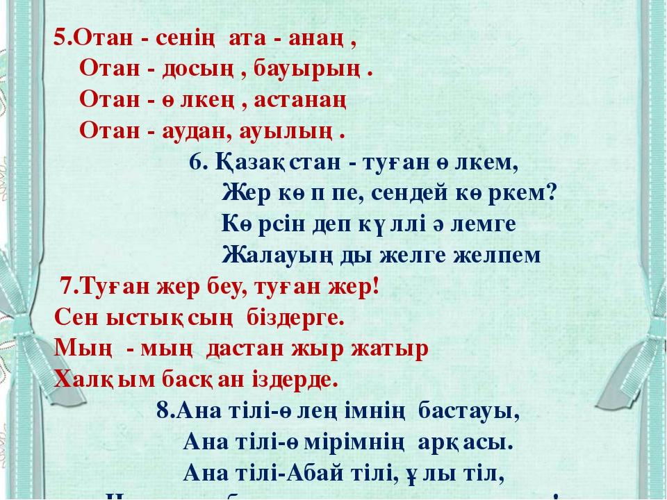 5.Отан - сенің ата - анаң, Отан - досың, бауырың. Отан - өлкең, астанаң Отан...