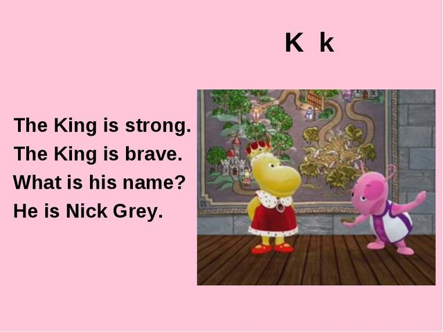 K k The King is strong. The King is brave. What is his name? He is Nick Grey.