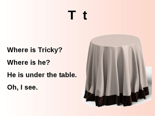 T t Where is Tricky? Where is he? He is under the table. Oh, I see.