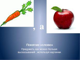 Понятие «слово» Придумать как можно больше высказываний , используя картинки.