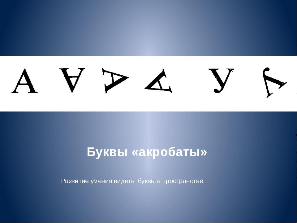 Буквы «акробаты» Развитие умения видеть буквы в пространстве..