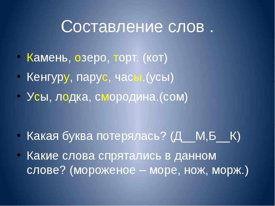 Составление слов . Камень, озеро, торт. (кот) Кенгуру, парус, часы.(усы) Усы,...
