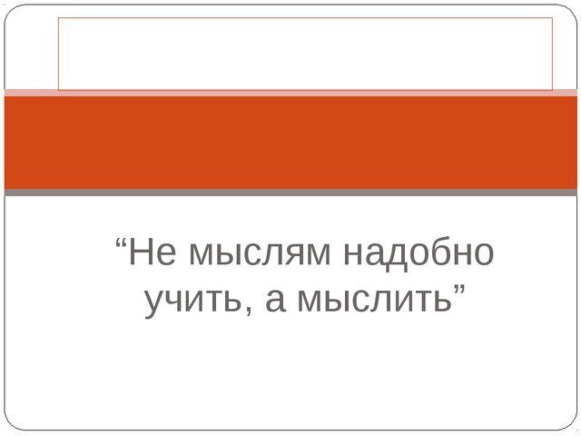 """Иммануил Кант: """"Не мыслям надобно учить, а мыслить"""""""