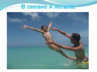 В океане я летала.