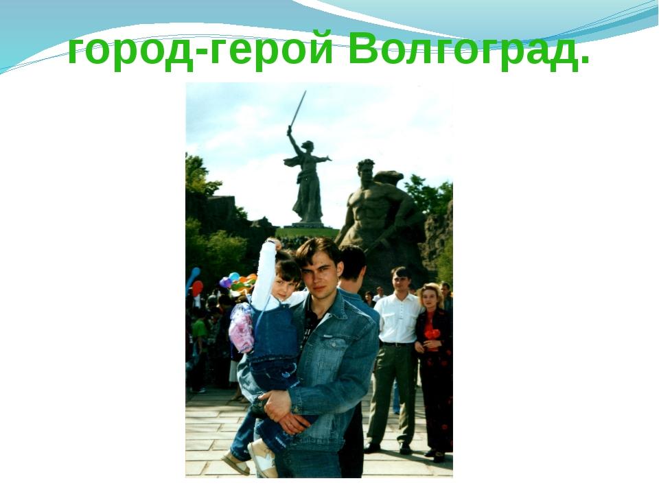 город-герой Волгоград.