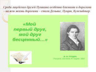 Среди лицейских друзей Пушкина особенно близкими и дорогими – на всю жизнь до