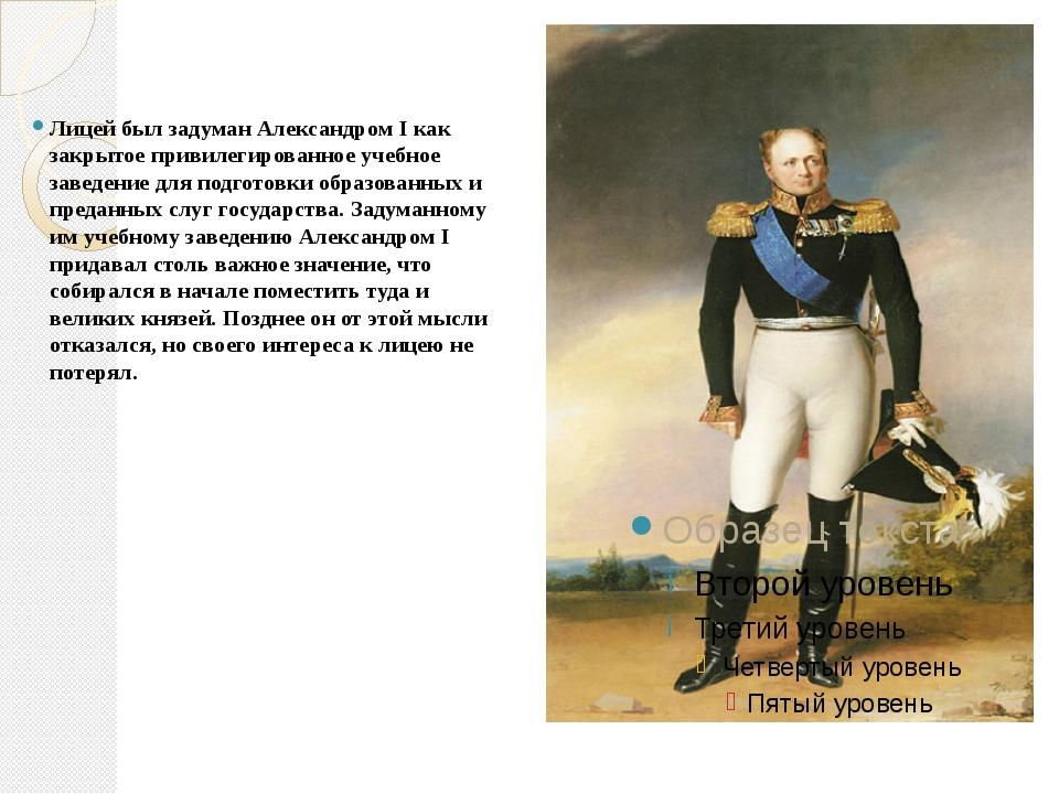 Лицей был задуман Александром I как закрытое привилегированное учебное завед...