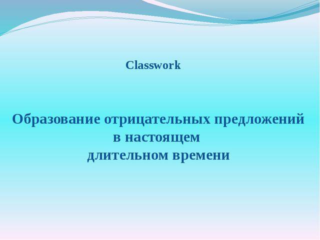 Образование отрицательных предложений в настоящем длительном времени Classwork