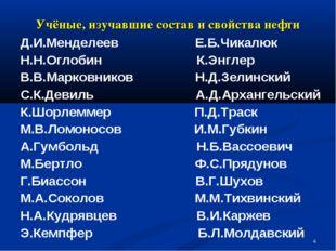 * Учёные, изучавшие состав и свойства нефти Д.И.Менделеев Е.Б.Чикалюк Н.Н.Огл