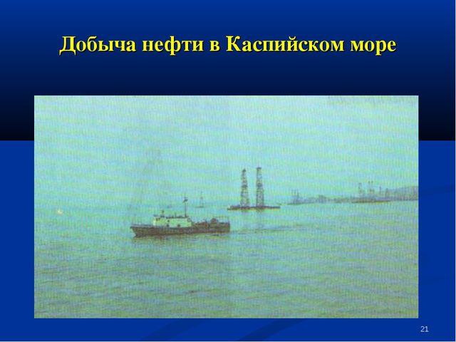* Добыча нефти в Каспийском море
