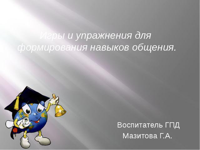 Воспитатель ГПД Мазитова Г.А. Игры и упражнения для формирования навыков обще...