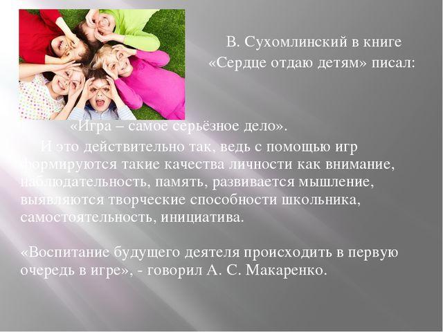 В. Сухомлинский в книге «Сердце отдаю детям» писал: «Игра – самое серьёзное...
