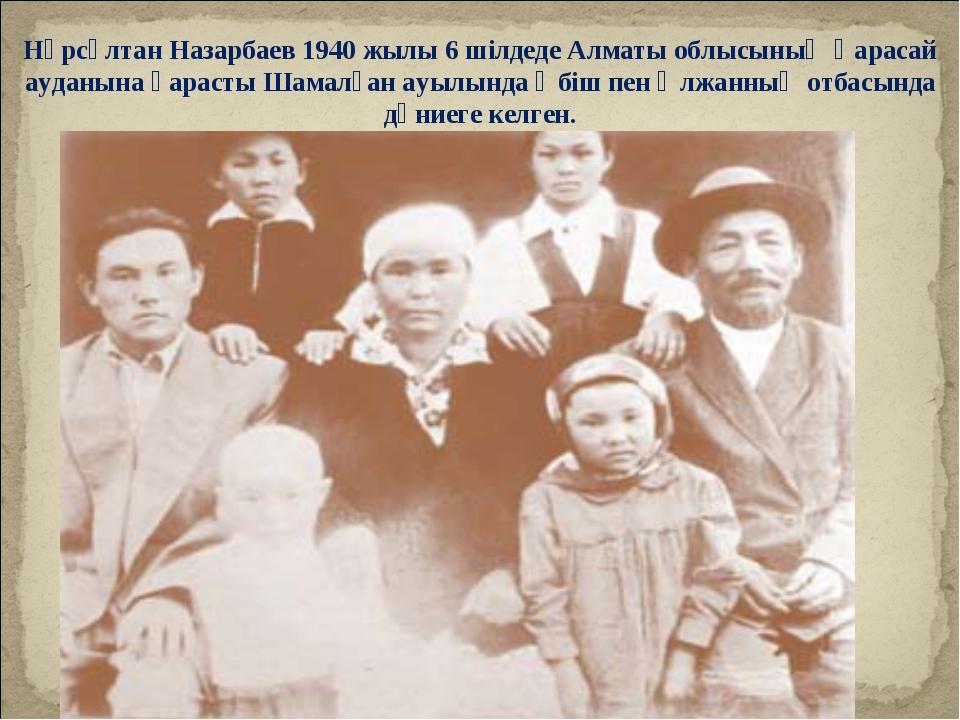 Нұрсұлтан Назарбаев 1940 жылы 6 шілдеде Алматы облысының Қарасай ауданына қар...