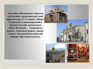 Ансамбль Московского Кремля составляют памятники русской архитектуры 15-17 в