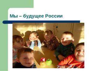 Мы – будущее России