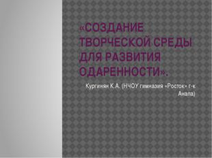 «СОЗДАНИЕ ТВОРЧЕСКОЙ СРЕДЫ ДЛЯ РАЗВИТИЯ ОДАРЕННОСТИ». Кургинян К.А. (НЧОУ гим