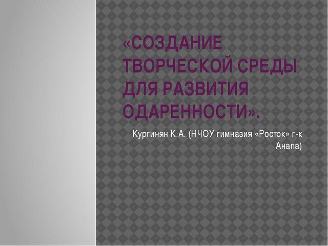 «СОЗДАНИЕ ТВОРЧЕСКОЙ СРЕДЫ ДЛЯ РАЗВИТИЯ ОДАРЕННОСТИ». Кургинян К.А. (НЧОУ гим...