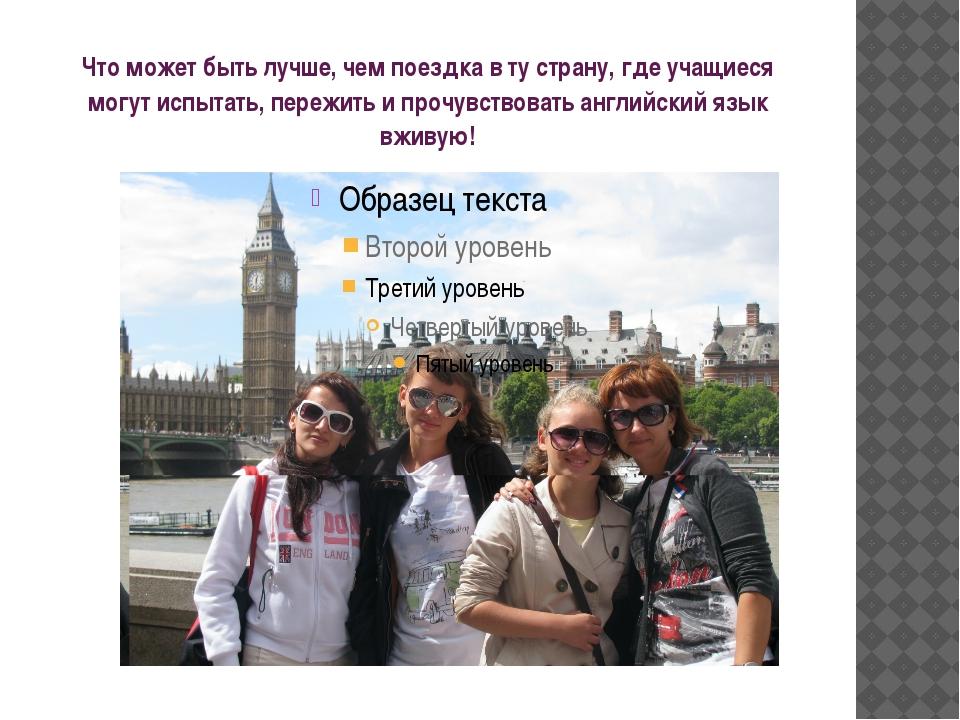 Что может быть лучше, чем поездка в ту страну, где учащиеся могут испытать, п...