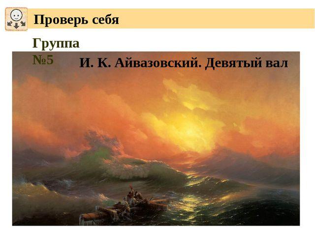 Проверь себя Группа №5 И. К. Айвазовский. Девятый вал