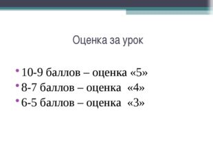 Оценка за урок 10-9 баллов – оценка «5» 8-7 баллов – оценка «4» 6-5 баллов –