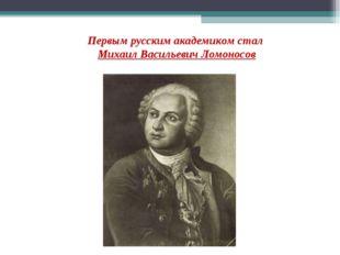 Первым русским академиком стал Михаил Васильевич Ломоносов