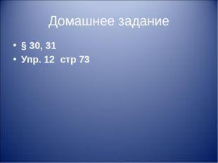 Домашнее задание § 30, 31 Упр. 12 стр 73