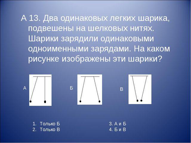 А 13. Два одинаковых легких шарика, подвешены на шелковых нитях. Шарики заряд...