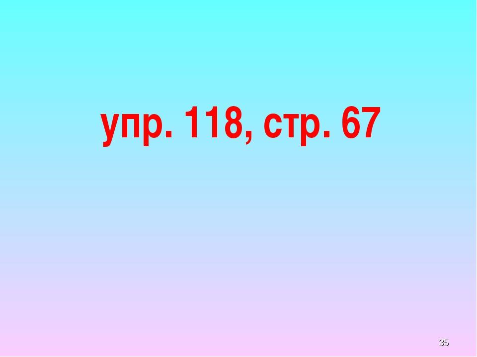 упр. 118, стр. 67 *