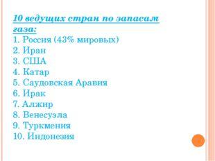 10 ведущих стран по запасам газа: 1. Россия (43% мировых) 2. Иран 3. США 4. К