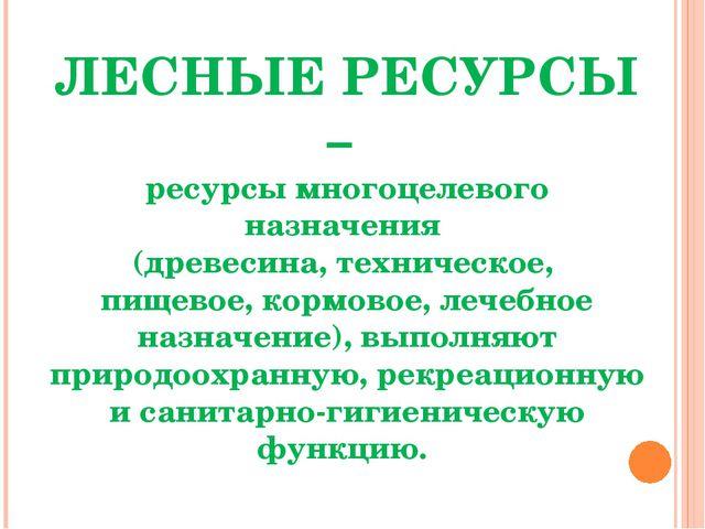 ЛЕСНЫЕ РЕСУРСЫ – ресурсы многоцелевого назначения (древесина, техническое, пи...